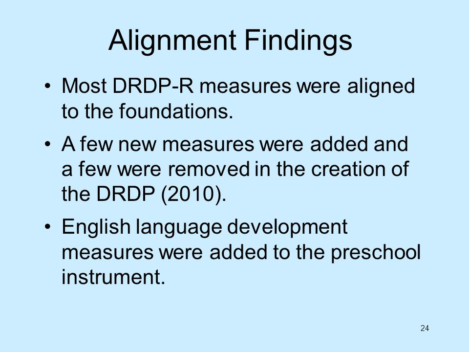 24 Most DRDP-R measures were aligned to the foundations. A few new measures were added and a few were removed in the creation of the DRDP (2010). Engl