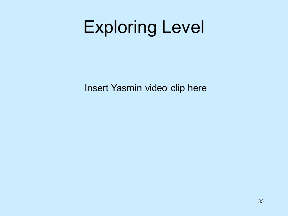 35 Insert Yasmin video clip here Exploring Level