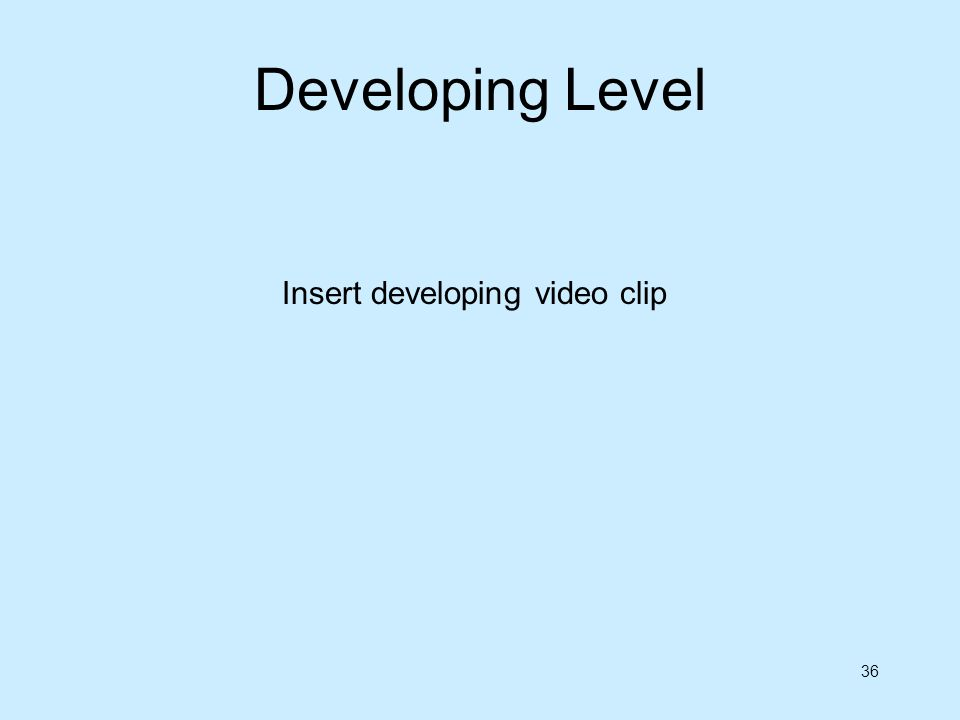 36 Insert developing video clip Developing Level