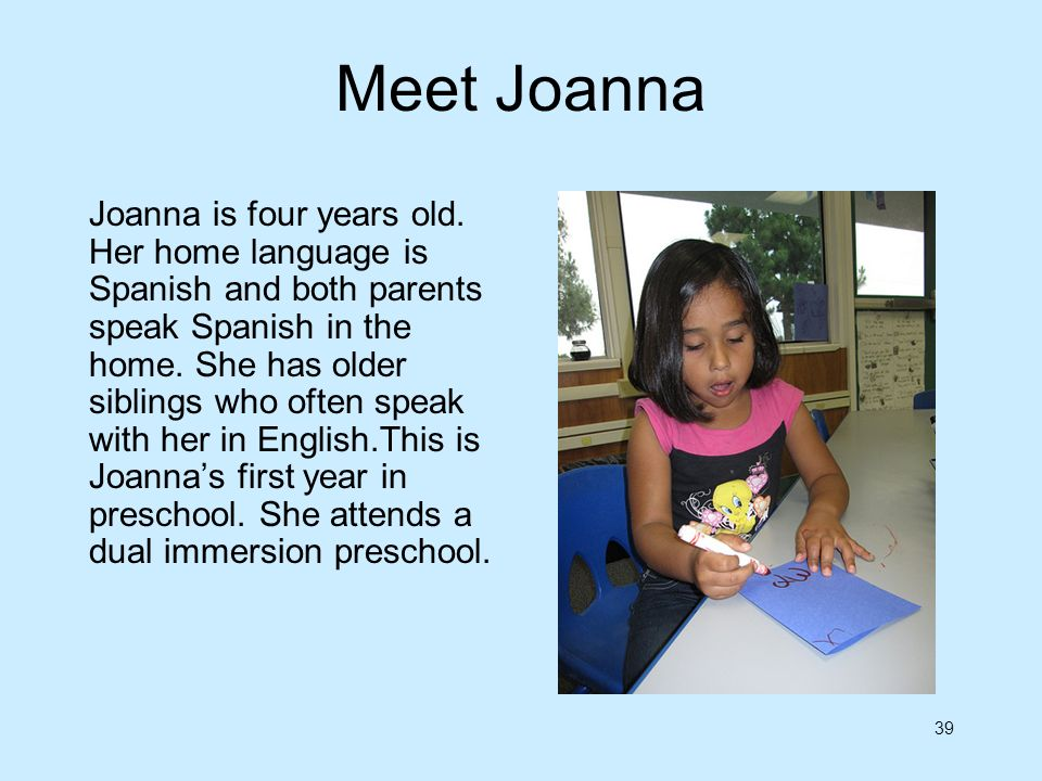 39 Meet Joanna Joanna is four years old. Her home language is Spanish and both parents speak Spanish in the home. She has older siblings who often spe