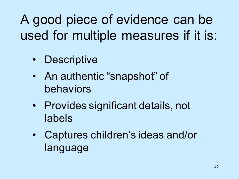 42 A good piece of evidence can be used for multiple measures if it is: Descriptive An authentic snapshot of behaviors Provides significant details, n