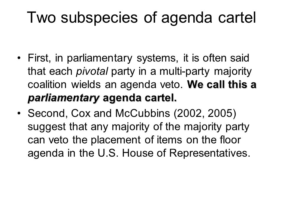 Two subspecies of agenda cartel We call this a parliamentary agenda cartel.First, in parliamentary systems, it is often said that each pivotal party i