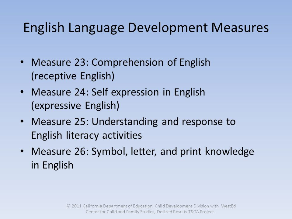 English Language Development Measures Measure 23: Comprehension of English (receptive English) Measure 24: Self expression in English (expressive English) Measure 25: Understanding and response to English literacy activities Measure 26: Symbol, letter, and print knowledge in English © 2011 California Department of Education, Child Development Division with WestEd Center for Child and Family Studies, Desired Results T&TA Project.