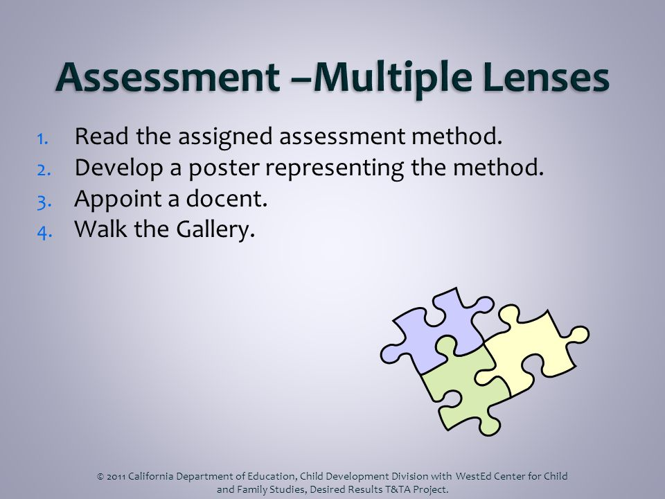 1. Read the assigned assessment method. 2. Develop a poster representing the method. 3. Appoint a docent. 4. Walk the Gallery. © 2011 California Depar