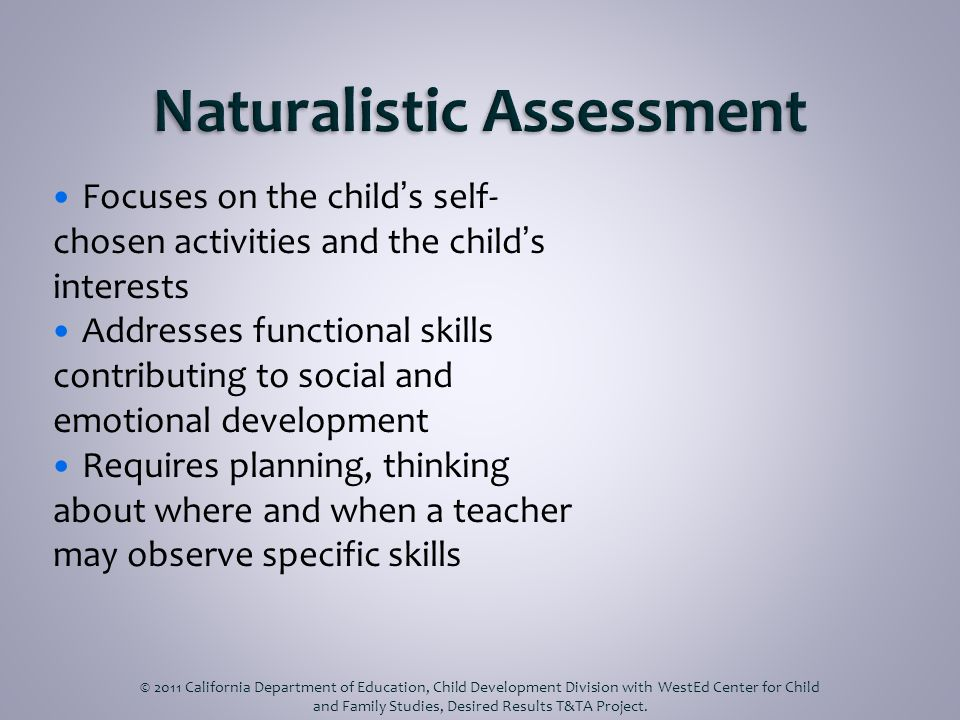 Focuses on the childs self- chosen activities and the childs interests Addresses functional skills contributing to social and emotional development Requires planning, thinking about where and when a teacher may observe specific skills © 2011 California Department of Education, Child Development Division with WestEd Center for Child and Family Studies, Desired Results T&TA Project.