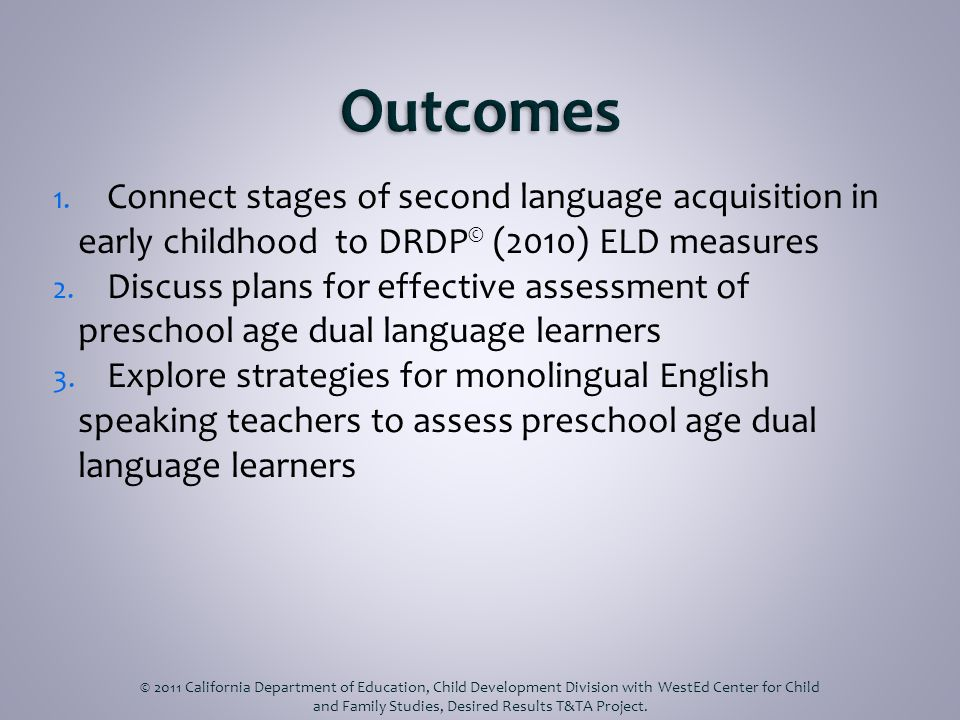Simultaneous Successive/Sequential Home Language Observational/Listening Telegraphic/Formulaic Productive Language Use Receptive © 2011 California Department of Education, Child Development Division with WestEd Center for Child and Family Studies, Desired Results T&TA Project.
