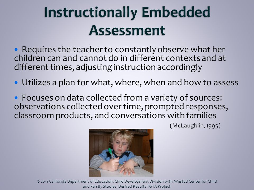 Requires the teacher to constantly observe what her children can and cannot do in different contexts and at different times, adjusting instruction accordingly Utilizes a plan for what, where, when and how to assess Focuses on data collected from a variety of sources: observations collected over time, prompted responses, classroom products, and conversations with families (McLaughlin, 1995) © 2011 California Department of Education, Child Development Division with WestEd Center for Child and Family Studies, Desired Results T&TA Project.