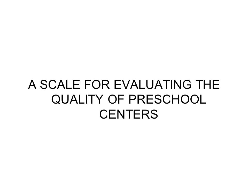 A SCALE FOR EVALUATING THE QUALITY OF PRESCHOOL CENTERS