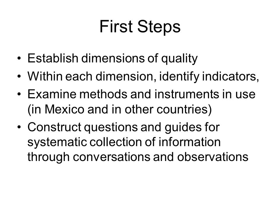 First Steps Establish dimensions of quality Within each dimension, identify indicators, Examine methods and instruments in use (in Mexico and in other countries) Construct questions and guides for systematic collection of information through conversations and observations