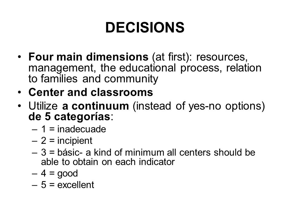 DECISIONS Four main dimensions (at first): resources, management, the educational process, relation to families and community Center and classrooms Utilize a continuum (instead of yes-no options) de 5 categorías: –1 = inadecuade –2 = incipient –3 = básic- a kind of minimum all centers should be able to obtain on each indicator –4 = good –5 = excellent