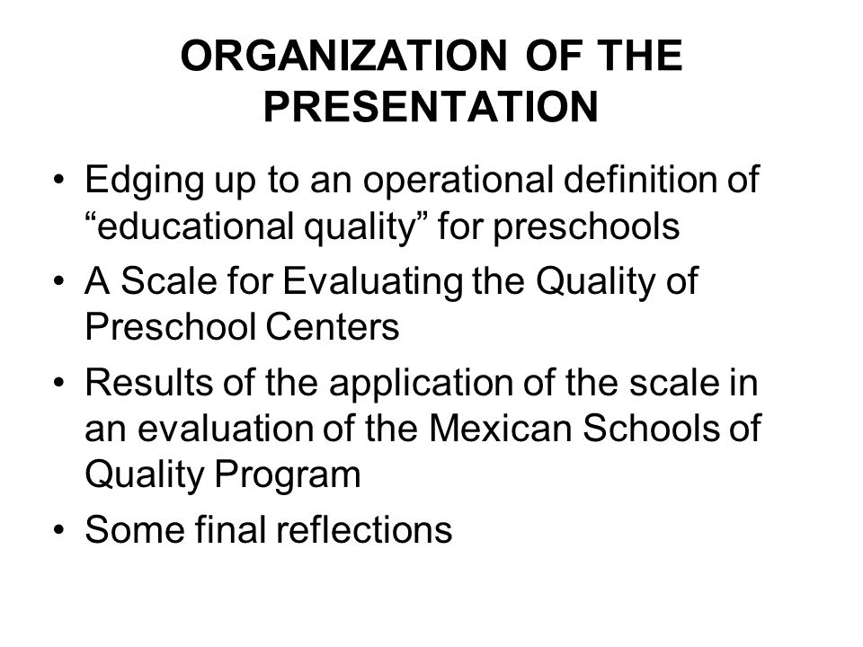 ORGANIZATION OF THE PRESENTATION Edging up to an operational definition of educational quality for preschools A Scale for Evaluating the Quality of Preschool Centers Results of the application of the scale in an evaluation of the Mexican Schools of Quality Program Some final reflections