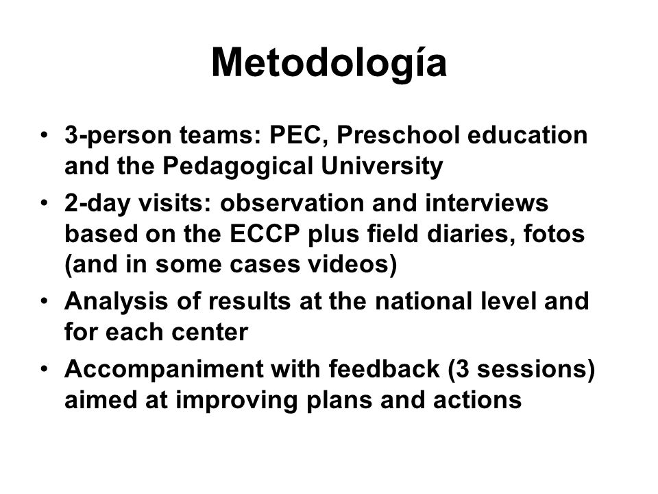 Metodología 3-person teams: PEC, Preschool education and the Pedagogical University 2-day visits: observation and interviews based on the ECCP plus field diaries, fotos (and in some cases videos) Analysis of results at the national level and for each center Accompaniment with feedback (3 sessions) aimed at improving plans and actions
