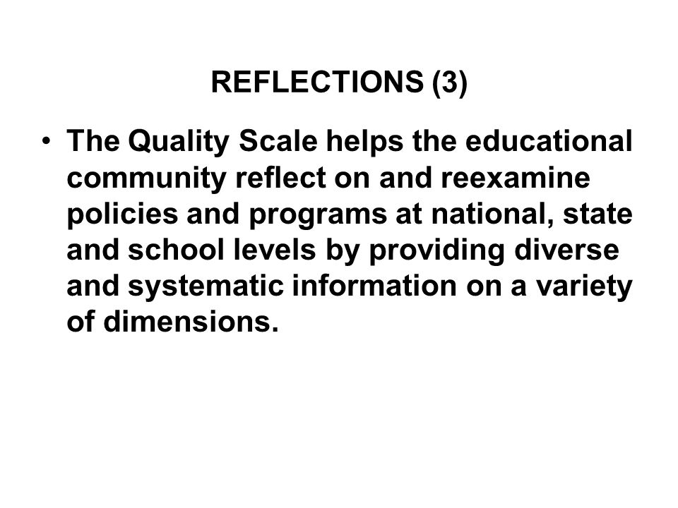REFLECTIONS (3) The Quality Scale helps the educational community reflect on and reexamine policies and programs at national, state and school levels by providing diverse and systematic information on a variety of dimensions.