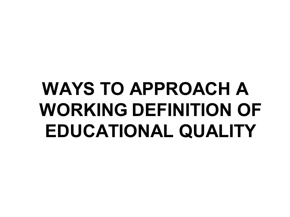 WAYS TO APPROACH A WORKING DEFINITION OF EDUCATIONAL QUALITY