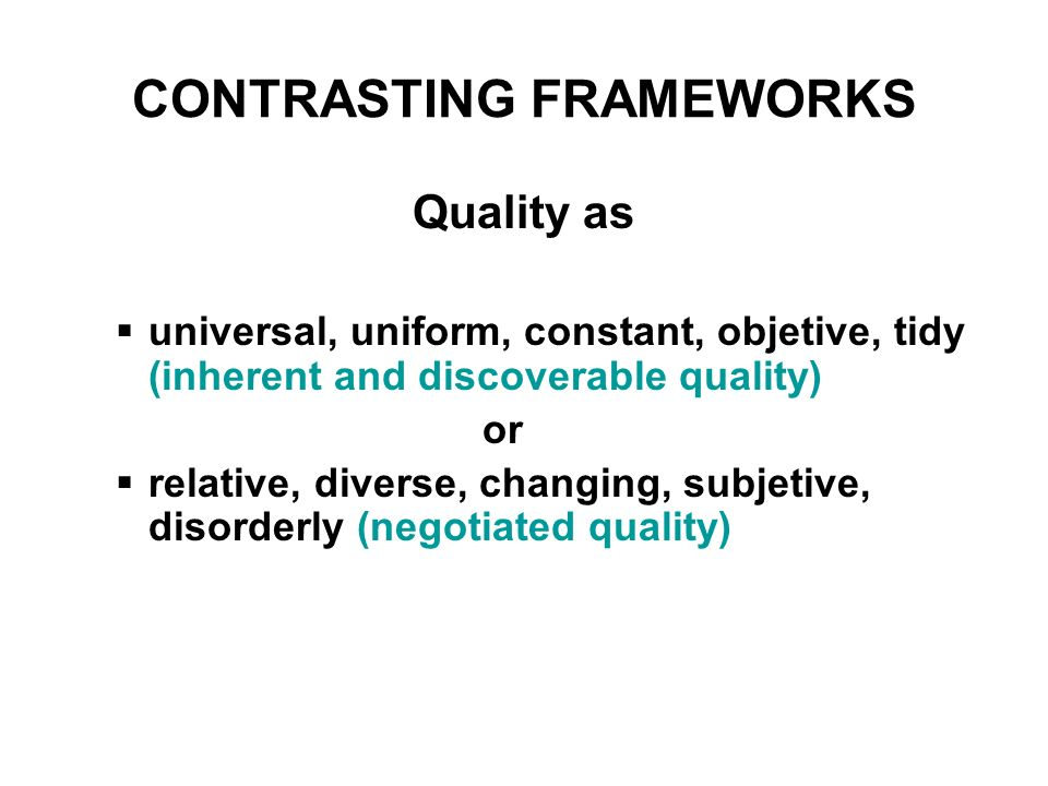 CONTRASTING FRAMEWORKS Quality as universal, uniform, constant, objetive, tidy (inherent and discoverable quality) or relative, diverse, changing, subjetive, disorderly (negotiated quality)