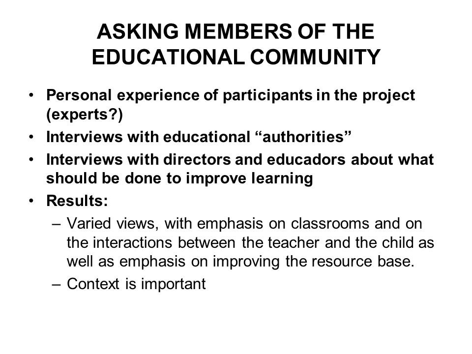 ASKING MEMBERS OF THE EDUCATIONAL COMMUNITY Personal experience of participants in the project (experts ) Interviews with educational authorities Interviews with directors and educadors about what should be done to improve learning Results: –Varied views, with emphasis on classrooms and on the interactions between the teacher and the child as well as emphasis on improving the resource base.
