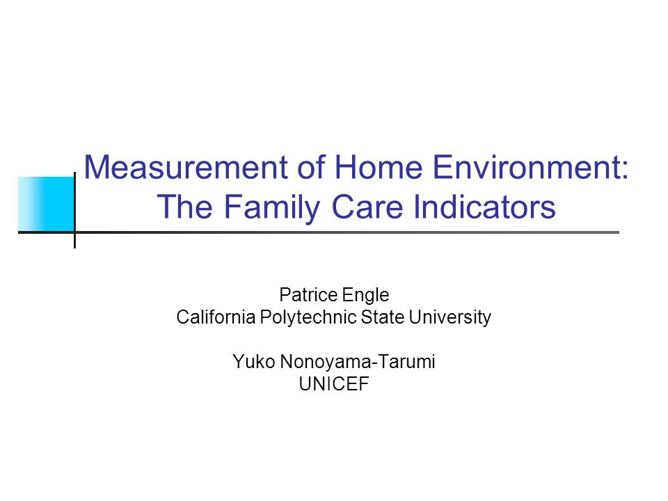 Measurement of Home Environment: The Family Care Indicators Patrice Engle California Polytechnic State University Yuko Nonoyama-Tarumi UNICEF