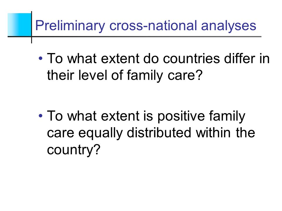 Preliminary cross-national analyses To what extent do countries differ in their level of family care? To what extent is positive family care equally d