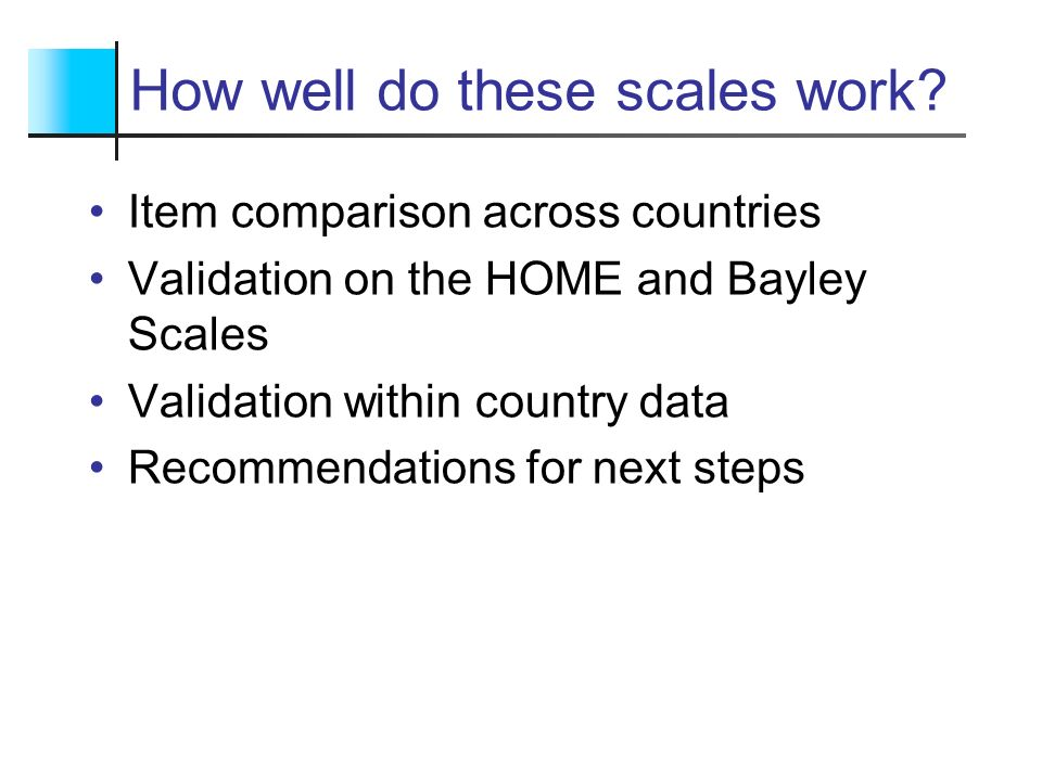 How well do these scales work? Item comparison across countries Validation on the HOME and Bayley Scales Validation within country data Recommendation