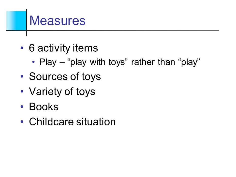 Measures 6 activity items Play – play with toys rather than play Sources of toys Variety of toys Books Childcare situation