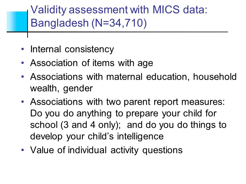 Validity assessment with MICS data: Bangladesh (N=34,710) Internal consistency Association of items with age Associations with maternal education, hou
