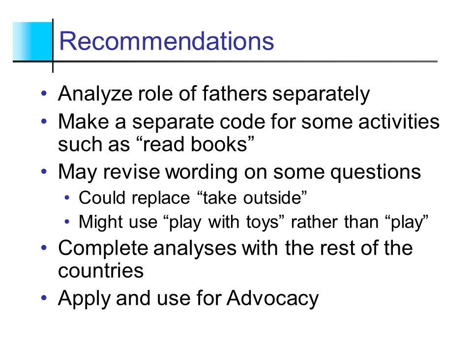 Recommendations Analyze role of fathers separately Make a separate code for some activities such as read books May revise wording on some questions Co