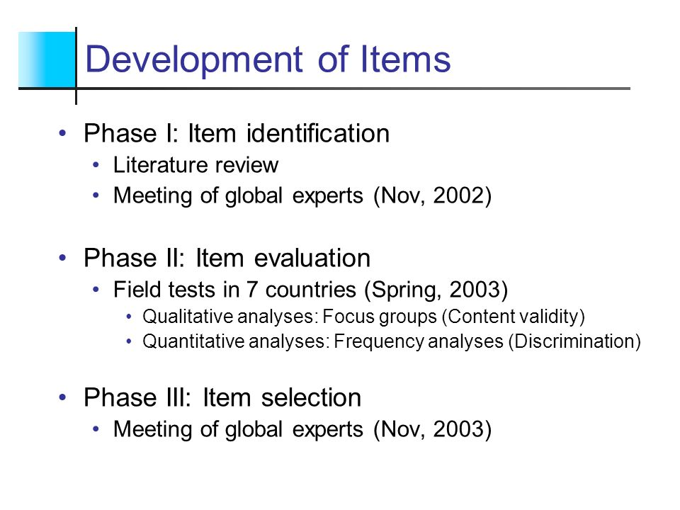 Development of Items Phase I: Item identification Literature review Meeting of global experts (Nov, 2002) Phase II: Item evaluation Field tests in 7 c