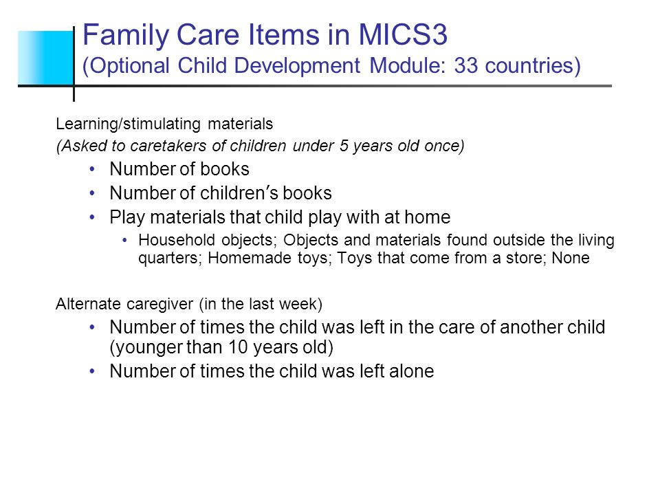 Child Discipline Items in MICS3 (Child Discipline Optional Module) Setting Limits (Methods used in the past month) (Asked to caretakers of children 2-14 years old for a randomly selected child) Non-violent Forbade something he/she liked Explained why something was wrong Gave him/her something else to do Psychological aggression Shouted, yelled at or screamed at him/her Called him/her dumb, lazy, etc Minor physical assault Shook him/her Spanked, hit or slapped him/her on the bottom with bare hand Severe physical assault Hit him/her on the body with something a belt, stick, etc Hit or slapped him/her on the face, head or ears Hit or slapped him/her on the hand, arm, or leg Beat him/her with an implement Do you believe that in order to bring up properly, you need to physically punish him/her