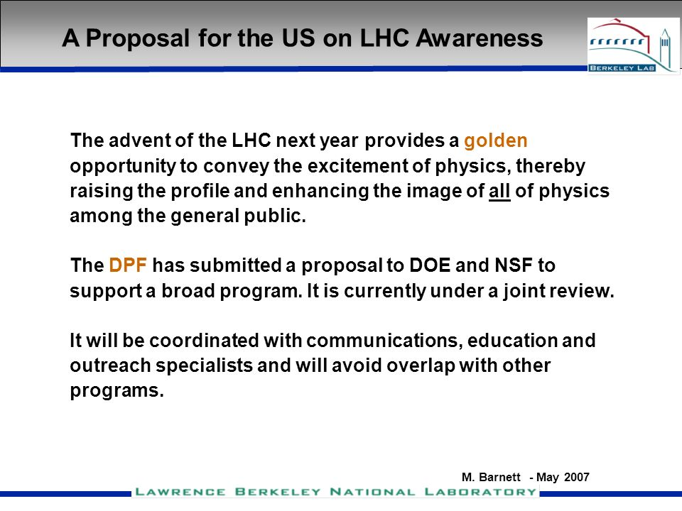 M. Barnett - May 2007 A Proposal for the US on LHC Awareness The advent of the LHC next year provides a golden opportunity to convey the excitement of