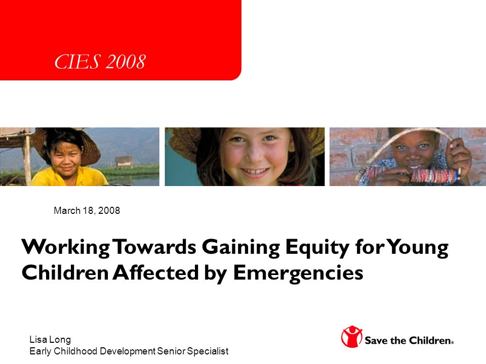 Working Towards Gaining Equity for Young Children Affected by Emergencies March 18, 2008 Lisa Long Early Childhood Development Senior Specialist CIES 2008