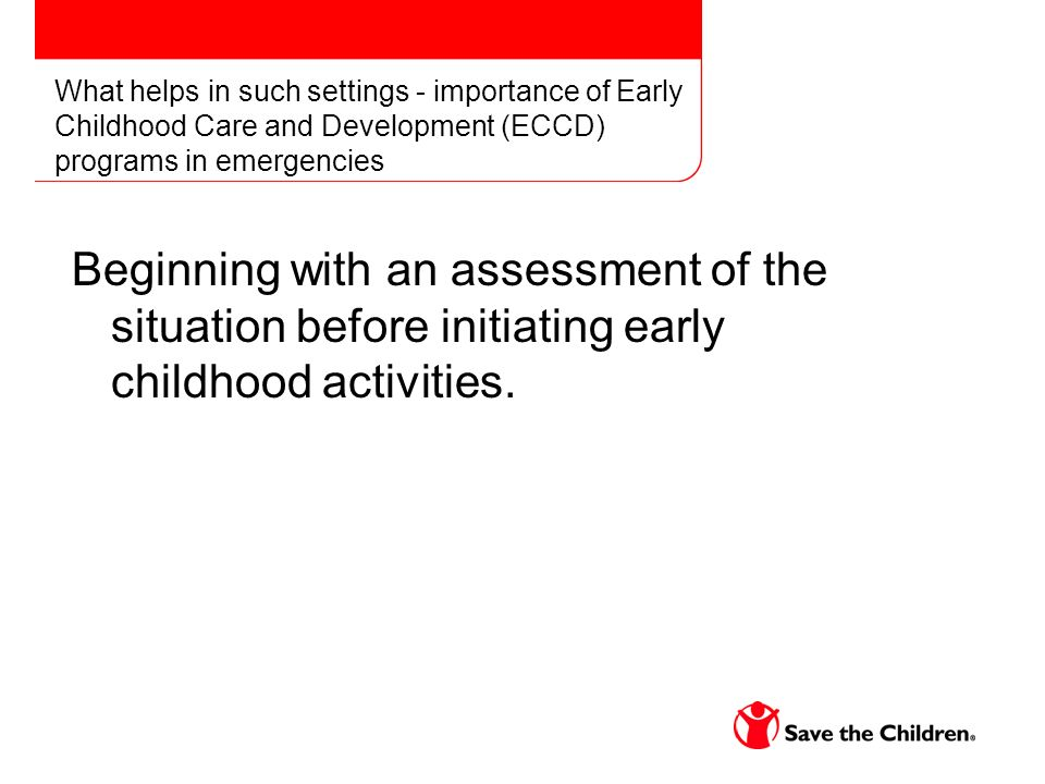 What helps in such settings - importance of Early Childhood Care and Development (ECCD) programs in emergencies Beginning with an assessment of the situation before initiating early childhood activities.