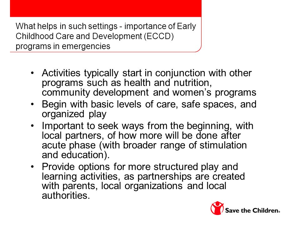 What helps in such settings - importance of Early Childhood Care and Development (ECCD) programs in emergencies Activities typically start in conjunction with other programs such as health and nutrition, community development and womens programs Begin with basic levels of care, safe spaces, and organized play Important to seek ways from the beginning, with local partners, of how more will be done after acute phase (with broader range of stimulation and education).