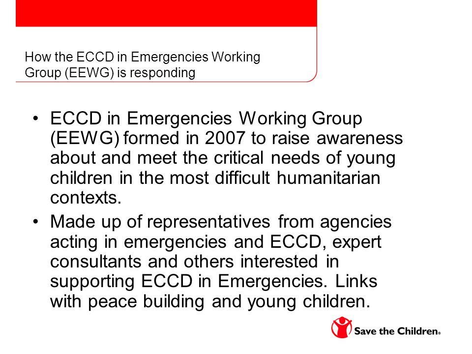 How the ECCD in Emergencies Working Group (EEWG) is responding ECCD in Emergencies Working Group (EEWG) formed in 2007 to raise awareness about and meet the critical needs of young children in the most difficult humanitarian contexts.