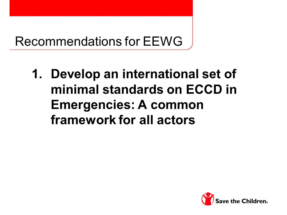 Recommendations for EEWG 1.Develop an international set of minimal standards on ECCD in Emergencies: A common framework for all actors