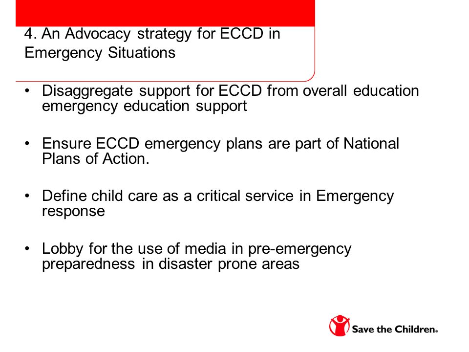 4. An Advocacy strategy for ECCD in Emergency Situations Disaggregate support for ECCD from overall education emergency education support Ensure ECCD