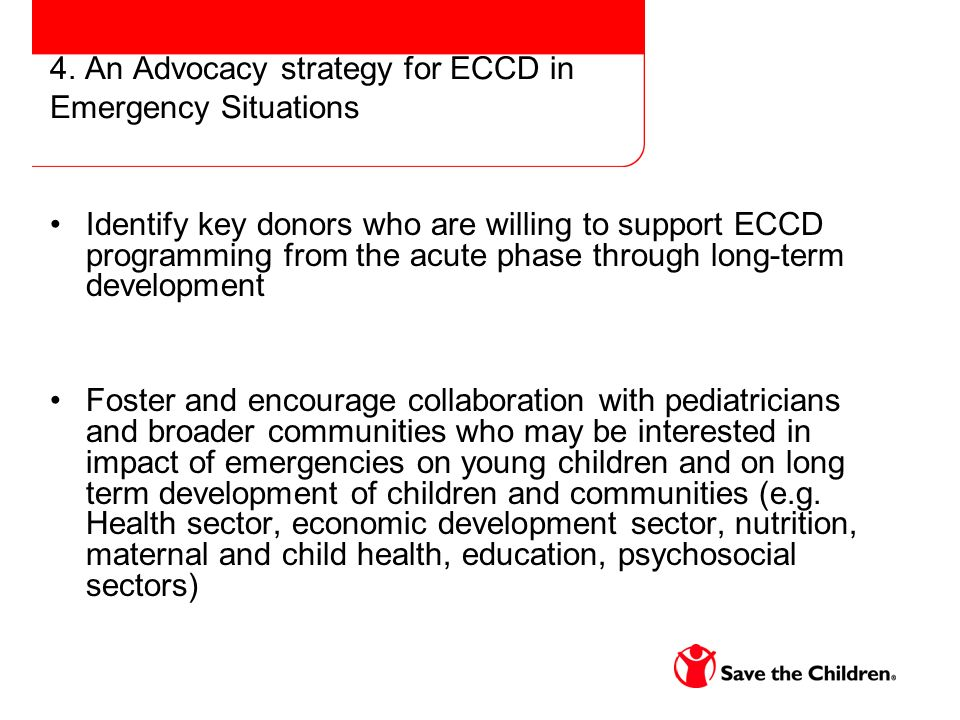 4. An Advocacy strategy for ECCD in Emergency Situations Identify key donors who are willing to support ECCD programming from the acute phase through
