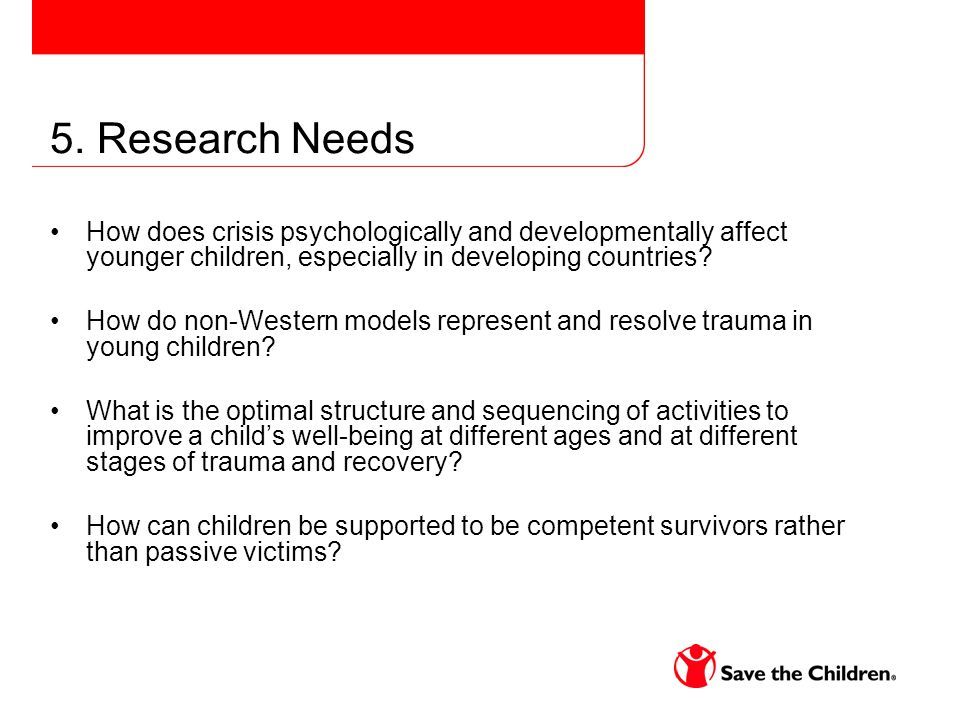 5. Research Needs How does crisis psychologically and developmentally affect younger children, especially in developing countries? How do non-Western