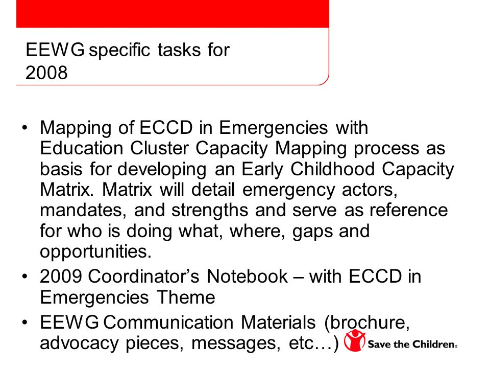 EEWG specific tasks for 2008 Mapping of ECCD in Emergencies with Education Cluster Capacity Mapping process as basis for developing an Early Childhood Capacity Matrix.