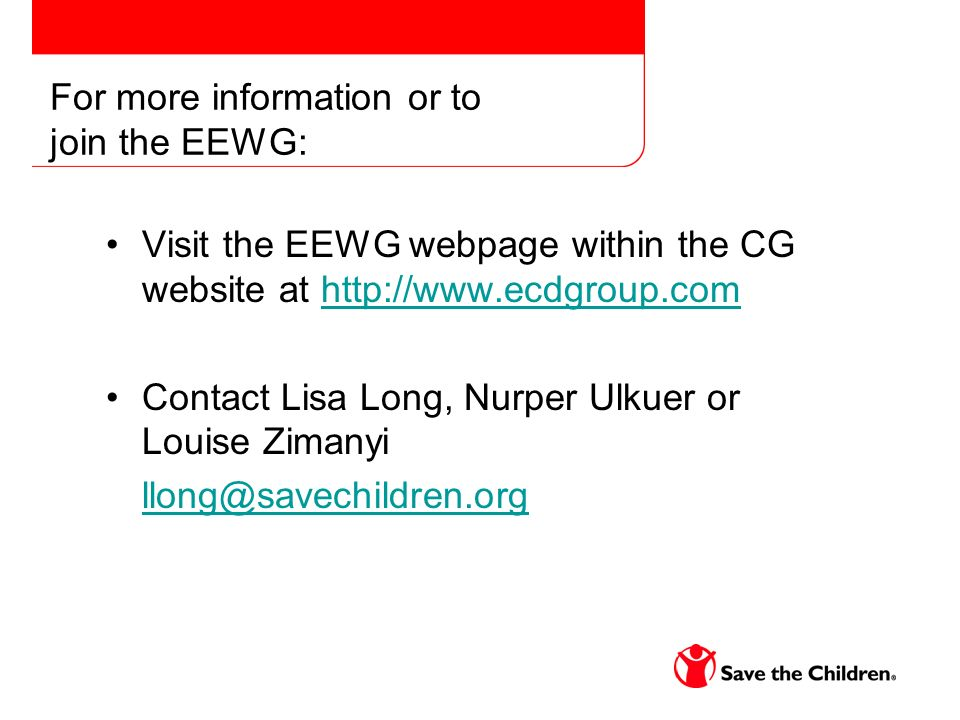 For more information or to join the EEWG: Visit the EEWG webpage within the CG website at http://www.ecdgroup.comhttp://www.ecdgroup.com Contact Lisa Long, Nurper Ulkuer or Louise Zimanyi llong@savechildren.org
