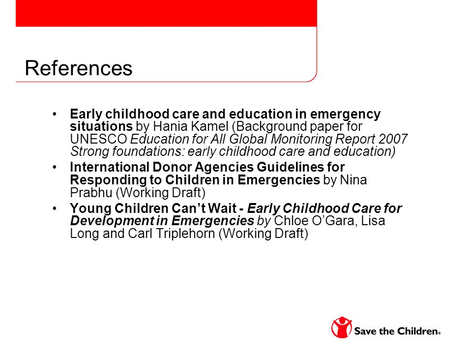 References Early childhood care and education in emergency situations by Hania Kamel (Background paper for UNESCO Education for All Global Monitoring Report 2007 Strong foundations: early childhood care and education) International Donor Agencies Guidelines for Responding to Children in Emergencies by Nina Prabhu (Working Draft) Young Children Cant Wait - Early Childhood Care for Development in Emergencies by Chloe OGara, Lisa Long and Carl Triplehorn (Working Draft)