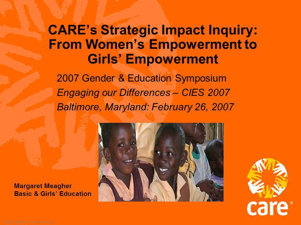 © 2002, CARE USA. All rights reserved. CAREs Strategic Impact Inquiry: From Womens Empowerment to Girls Empowerment 2007 Gender & Education Symposium