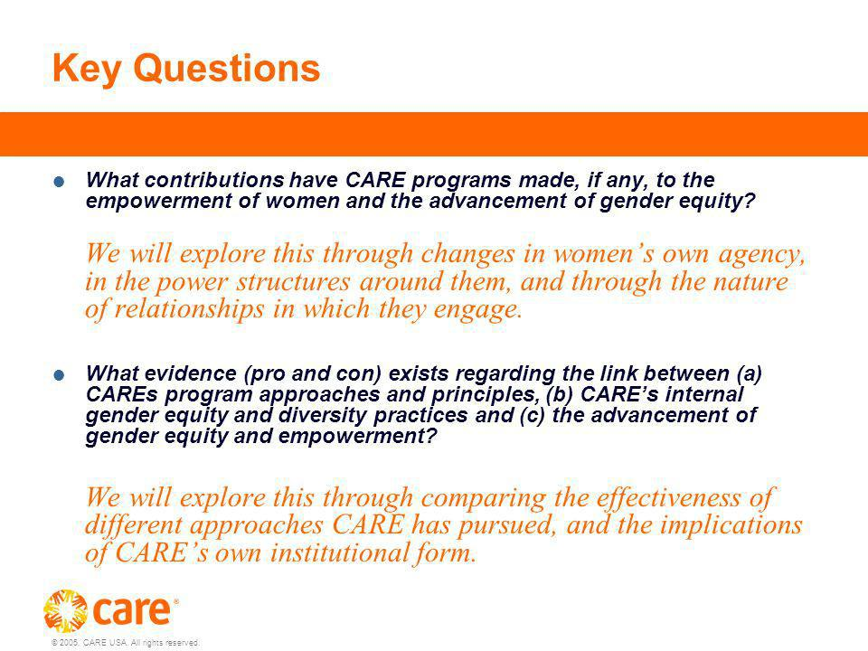 © 2005, CARE USA. All rights reserved. Key Questions What contributions have CARE programs made, if any, to the empowerment of women and the advanceme