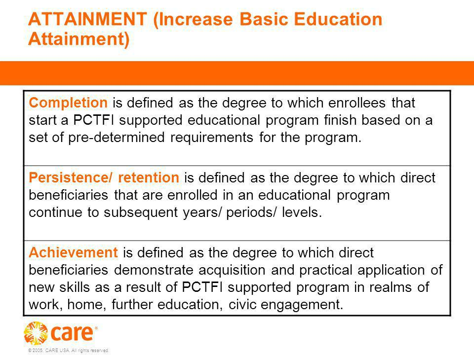 © 2005, CARE USA. All rights reserved. ATTAINMENT (Increase Basic Education Attainment) Completion is defined as the degree to which enrollees that st