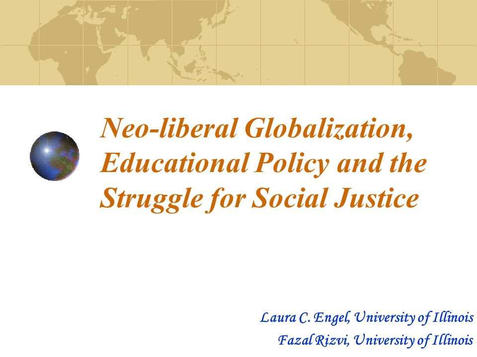 Neo-liberal Globalization, Educational Policy and the Struggle for Social Justice Laura C.