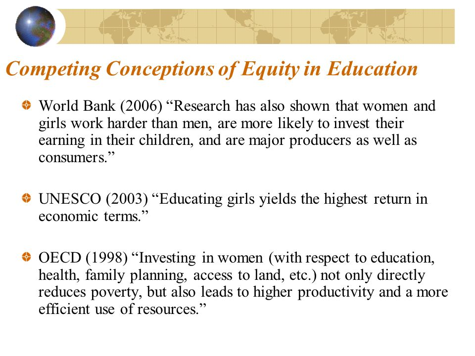 Competing Conceptions of Equity in Education World Bank (2006) Research has also shown that women and girls work harder than men, are more likely to invest their earning in their children, and are major producers as well as consumers.