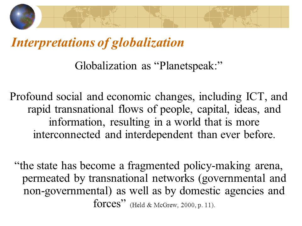 Interpretations of globalization Globalization as Planetspeak: Profound social and economic changes, including ICT, and rapid transnational flows of people, capital, ideas, and information, resulting in a world that is more interconnected and interdependent than ever before.
