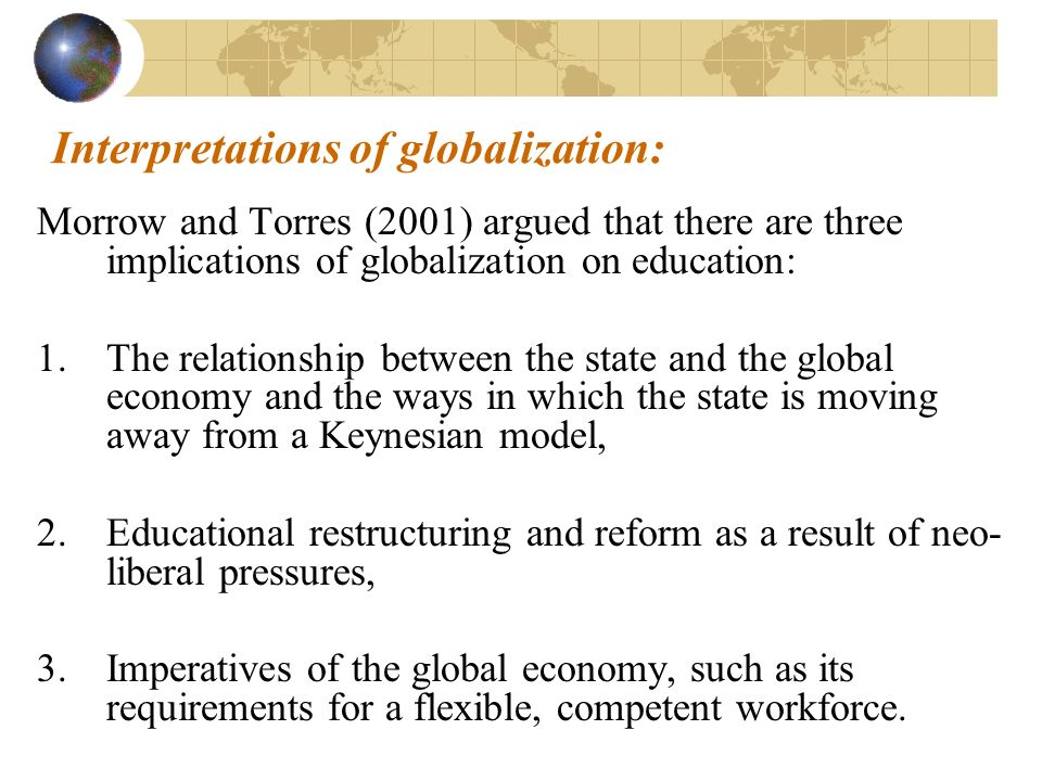 Interpretations of globalization: Morrow and Torres (2001) argued that there are three implications of globalization on education: 1.The relationship between the state and the global economy and the ways in which the state is moving away from a Keynesian model, 2.Educational restructuring and reform as a result of neo- liberal pressures, 3.Imperatives of the global economy, such as its requirements for a flexible, competent workforce.