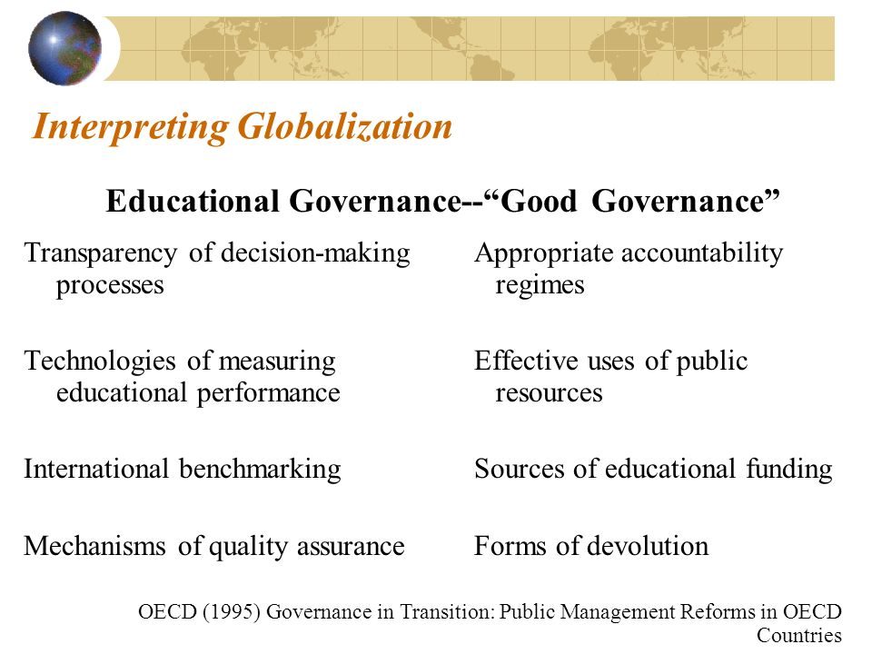 Interpreting Globalization Transparency of decision-making processes Technologies of measuring educational performance International benchmarking Mechanisms of quality assurance Appropriate accountability regimes Effective uses of public resources Sources of educational funding Forms of devolution Educational Governance--Good Governance OECD (1995) Governance in Transition: Public Management Reforms in OECD Countries