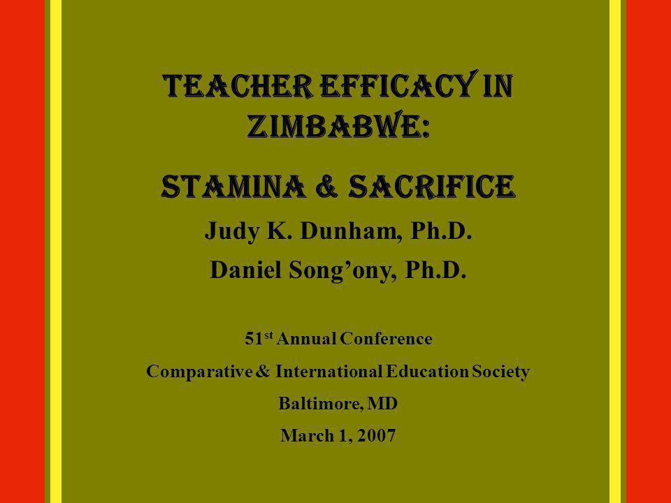 Teacher Efficacy in Zimbabwe: Stamina & Sacrifice Judy K. Dunham, Ph.D. Daniel Songony, Ph.D. 51 st Annual Conference Comparative & International Educ