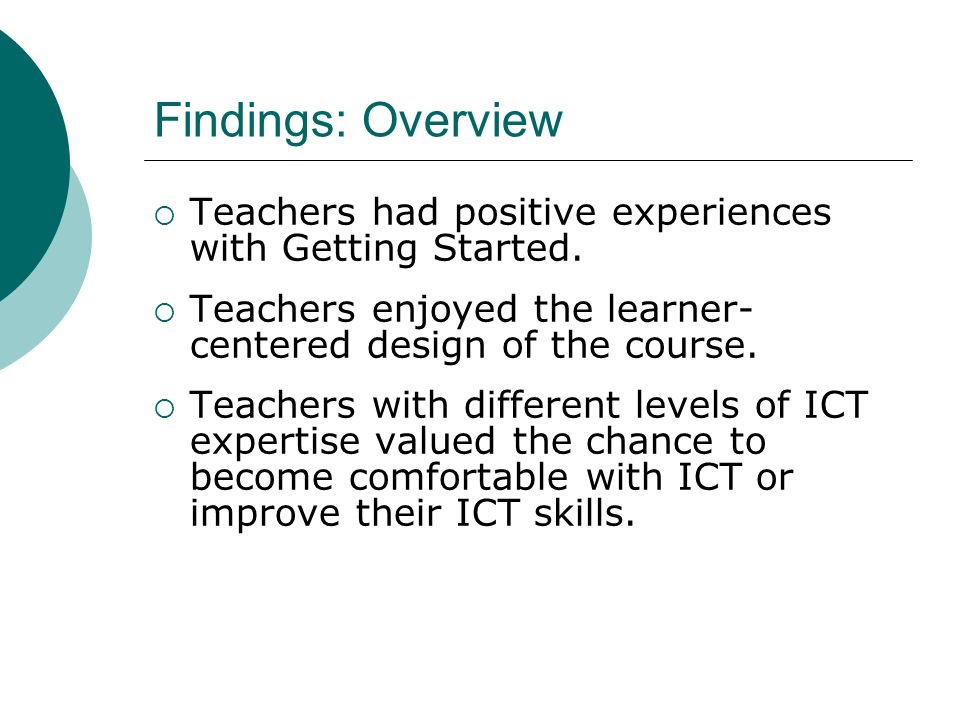 Findings: Overview Teachers had positive experiences with Getting Started. Teachers enjoyed the learner- centered design of the course. Teachers with
